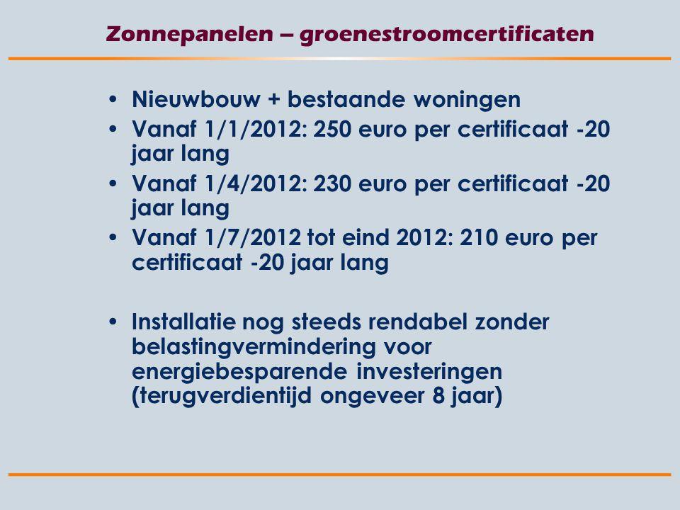 Zonnepanelen – groenestroomcertificaten Nieuwbouw + bestaande woningen Vanaf 1/1/2012: 250 euro per certificaat -20 jaar lang Vanaf 1/4/2012: 230 euro per certificaat -20 jaar lang Vanaf 1/7/2012 tot eind 2012: 210 euro per certificaat -20 jaar lang Installatie nog steeds rendabel zonder belastingvermindering voor energiebesparende investeringen (terugverdientijd ongeveer 8 jaar)