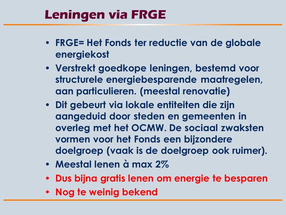 Leningen via FRGE FRGE= Het Fonds ter reductie van de globale energiekost Verstrekt goedkope leningen, bestemd voor structurele energiebesparende maatregelen, aan particulieren.