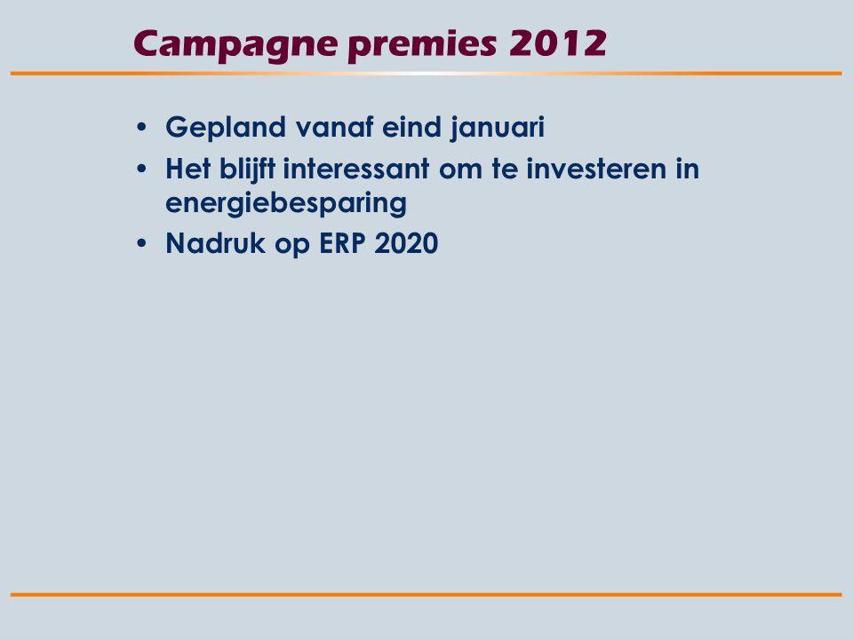 Campagne premies 2012 Gepland vanaf eind januari Het blijft interessant om te investeren in energiebesparing Nadruk op ERP 2020
