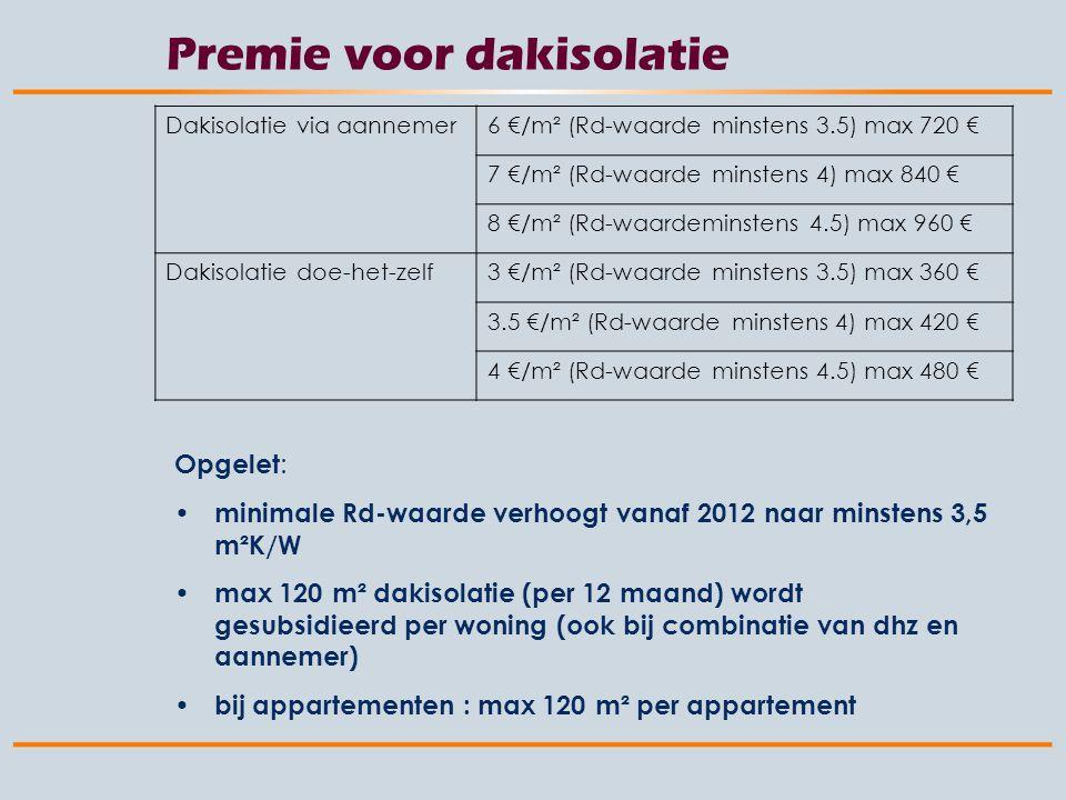 Premie voor dakisolatie Dakisolatie via aannemer6 €/m² (Rd-waarde minstens 3.5) max 720 € 7 €/m² (Rd-waarde minstens 4) max 840 € 8 €/m² (Rd-waardeminstens 4.5) max 960 € Dakisolatie doe-het-zelf3 €/m² (Rd-waarde minstens 3.5) max 360 € 3.5 €/m² (Rd-waarde minstens 4) max 420 € 4 €/m² (Rd-waarde minstens 4.5) max 480 € Opgelet : minimale Rd-waarde verhoogt vanaf 2012 naar minstens 3,5 m²K/W max 120 m² dakisolatie (per 12 maand) wordt gesubsidieerd per woning (ook bij combinatie van dhz en aannemer) bij appartementen : max 120 m² per appartement