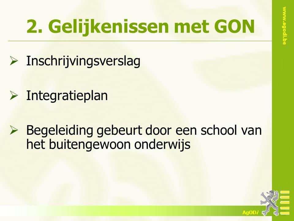 www.agodi.be AgODi 2. Gelijkenissen met GON  Inschrijvingsverslag  Integratieplan  Begeleiding gebeurt door een school van het buitengewoon onderwi