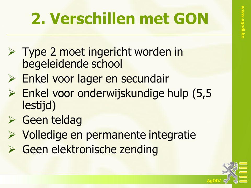 www.agodi.be AgODi 2. Verschillen met GON  Type 2 moet ingericht worden in begeleidende school  Enkel voor lager en secundair  Enkel voor onderwijs