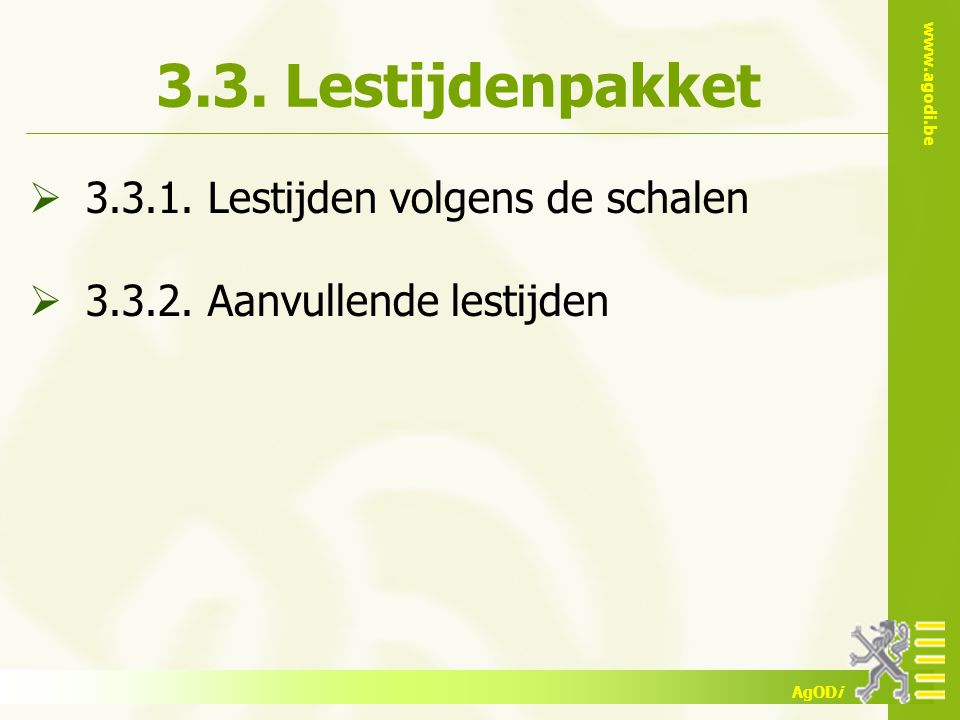 www.agodi.be AgODi 3.3. Lestijdenpakket  3.3.1. Lestijden volgens de schalen  3.3.2. Aanvullende lestijden