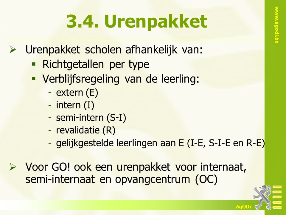 www.agodi.be AgODi 3.4. Urenpakket  Urenpakket scholen afhankelijk van:  Richtgetallen per type  Verblijfsregeling van de leerling: -extern (E) -in