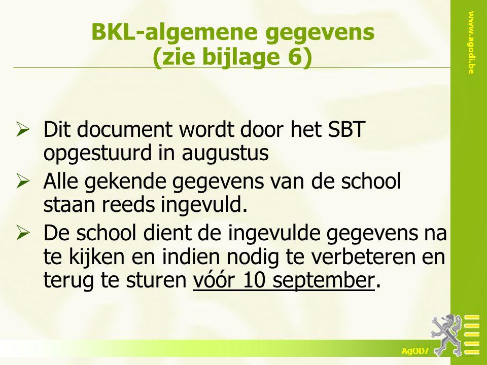 www.agodi.be AgODi BKL-algemene gegevens (zie bijlage 6)  Dit document wordt door het SBT opgestuurd in augustus  Alle gekende gegevens van de schoo