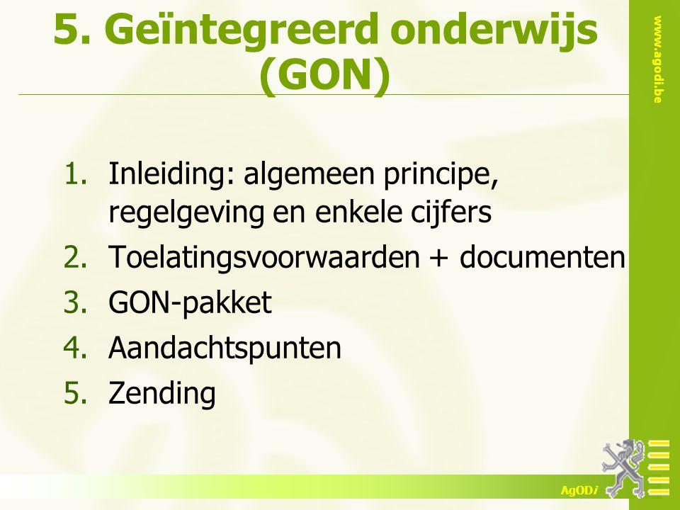 www.agodi.be AgODi 5. Geïntegreerd onderwijs (GON) 1.Inleiding: algemeen principe, regelgeving en enkele cijfers 2.Toelatingsvoorwaarden + documenten