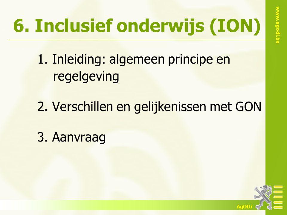 www.agodi.be AgODi 6. Inclusief onderwijs (ION) 1. Inleiding: algemeen principe en regelgeving 2. Verschillen en gelijkenissen met GON 3. Aanvraag