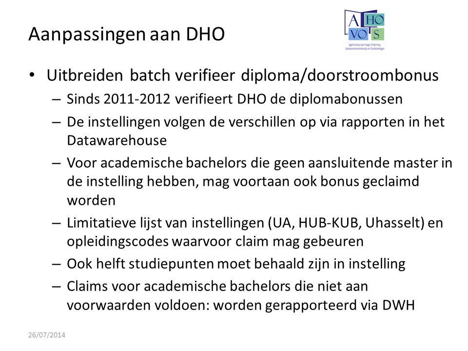 Aanpassingen aan DHO 26/07/2014 Uitbreiden batch verifieer diploma/doorstroombonus – Sinds 2011-2012 verifieert DHO de diplomabonussen – De instellingen volgen de verschillen op via rapporten in het Datawarehouse – Voor academische bachelors die geen aansluitende master in de instelling hebben, mag voortaan ook bonus geclaimd worden – Limitatieve lijst van instellingen (UA, HUB-KUB, Uhasselt) en opleidingscodes waarvoor claim mag gebeuren – Ook helft studiepunten moet behaald zijn in instelling – Claims voor academische bachelors die niet aan voorwaarden voldoen: worden gerapporteerd via DWH