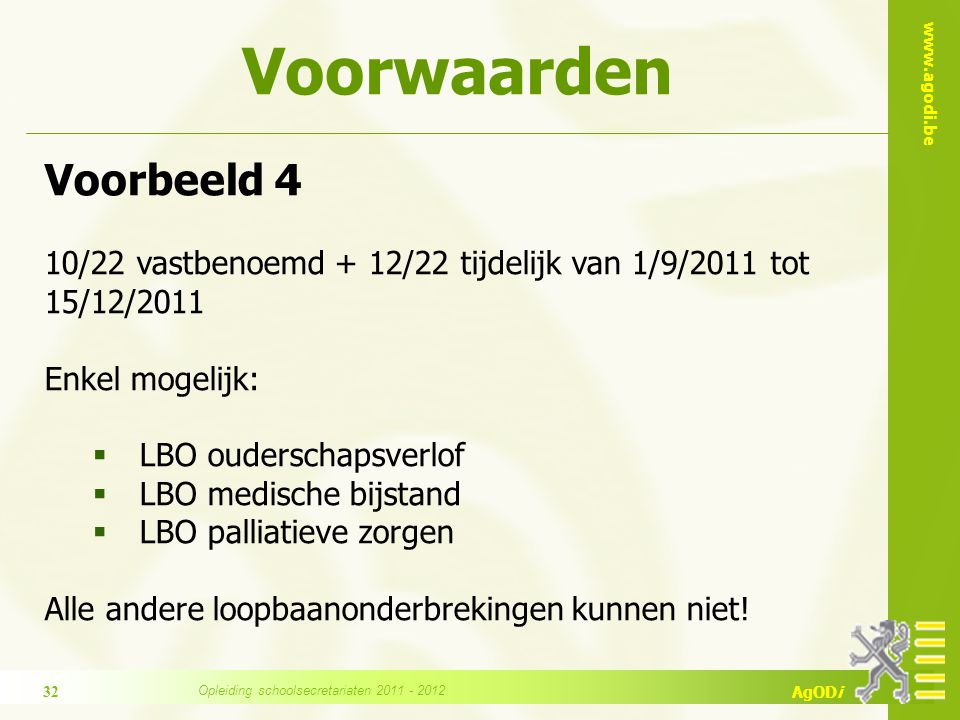 www.agodi.be AgODi Voorbeeld 4 10/22 vastbenoemd + 12/22 tijdelijk van 1/9/2011 tot 15/12/2011 Enkel mogelijk:  LBO ouderschapsverlof  LBO medische