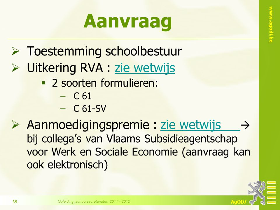 www.agodi.be AgODi Aanvraag  Toestemming schoolbestuur  Uitkering RVA : zie wetwijszie wetwijs  2 soorten formulieren: −C 61 −C 61-SV  Aanmoedigin