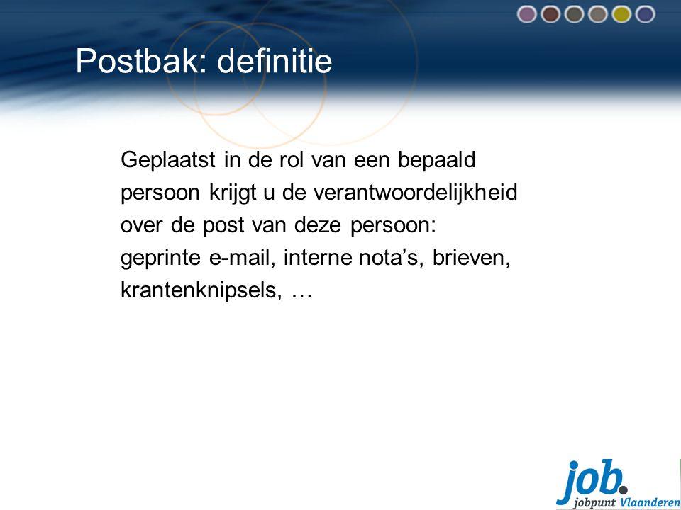 Postbak: definitie Geplaatst in de rol van een bepaald persoon krijgt u de verantwoordelijkheid over de post van deze persoon: geprinte e-mail, interne nota's, brieven, krantenknipsels, …