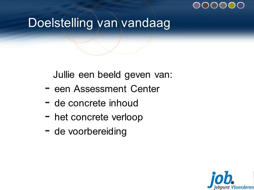 Doelstelling van vandaag Jullie een beeld geven van: - een Assessment Center - de concrete inhoud - het concrete verloop - de voorbereiding