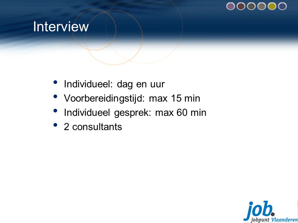 Interview Individueel: dag en uur Voorbereidingstijd: max 15 min Individueel gesprek: max 60 min 2 consultants