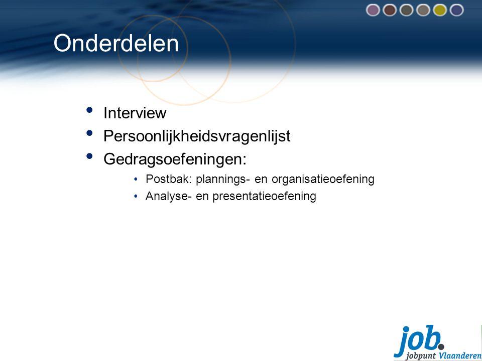 Onderdelen Interview Persoonlijkheidsvragenlijst Gedragsoefeningen: Postbak: plannings- en organisatieoefening Analyse- en presentatieoefening