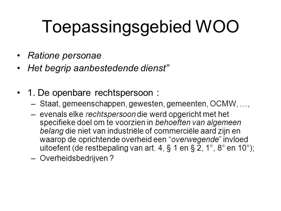 """Toepassingsgebied WOO Ratione personae Het begrip aanbestedende dienst"""" 1. De openbare rechtspersoon : –Staat, gemeenschappen, gewesten, gemeenten, OC"""