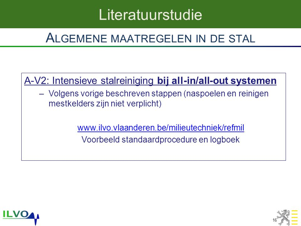 A LGEMENE MAATREGELEN IN DE STAL Literatuurstudie 16 A-V2: Intensieve stalreiniging bij all-in/all-out systemen –Volgens vorige beschreven stappen (na