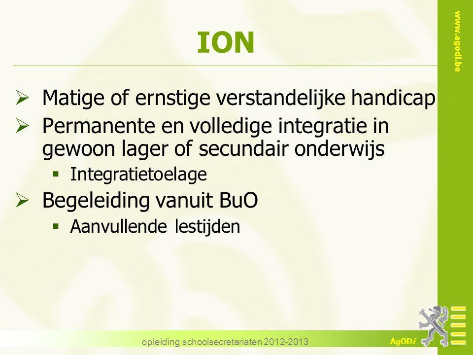 www.agodi.be AgODi opleiding schoolsecretariaten 2012-2013 ION  Matige of ernstige verstandelijke handicap  Permanente en volledige integratie in ge
