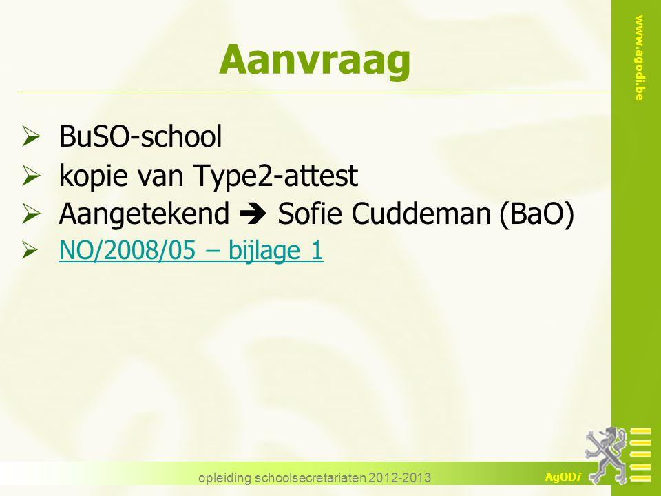www.agodi.be AgODi opleiding schoolsecretariaten 2012-2013 Aanvraag  BuSO-school  kopie van Type2-attest  Aangetekend  Sofie Cuddeman (BaO)  NO/2008/05 – bijlage 1 NO/2008/05 – bijlage 1