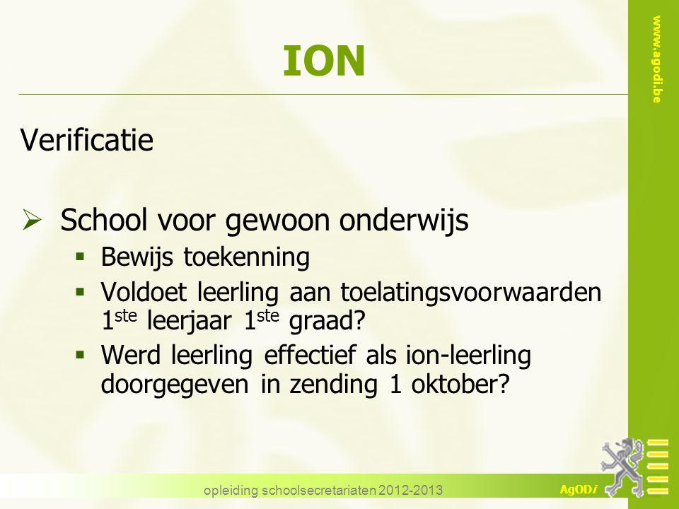 www.agodi.be AgODi opleiding schoolsecretariaten 2012-2013 ION Verificatie  School voor gewoon onderwijs  Bewijs toekenning  Voldoet leerling aan t