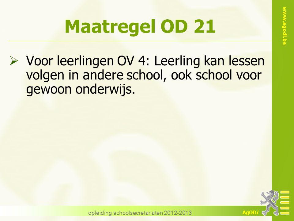 www.agodi.be AgODi opleiding schoolsecretariaten 2012-2013 Maatregel OD 21  Voor leerlingen OV 4: Leerling kan lessen volgen in andere school, ook school voor gewoon onderwijs.