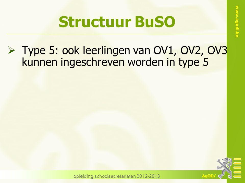 www.agodi.be AgODi opleiding schoolsecretariaten 2012-2013 Structuur BuSO  Type 5: ook leerlingen van OV1, OV2, OV3 kunnen ingeschreven worden in type 5