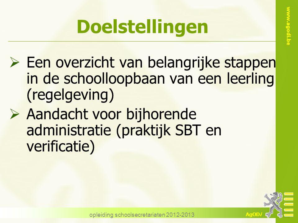 www.agodi.be AgODi opleiding schoolsecretariaten 2012-2013 Doelstellingen  Een overzicht van belangrijke stappen in de schoolloopbaan van een leerling (regelgeving)  Aandacht voor bijhorende administratie (praktijk SBT en verificatie)
