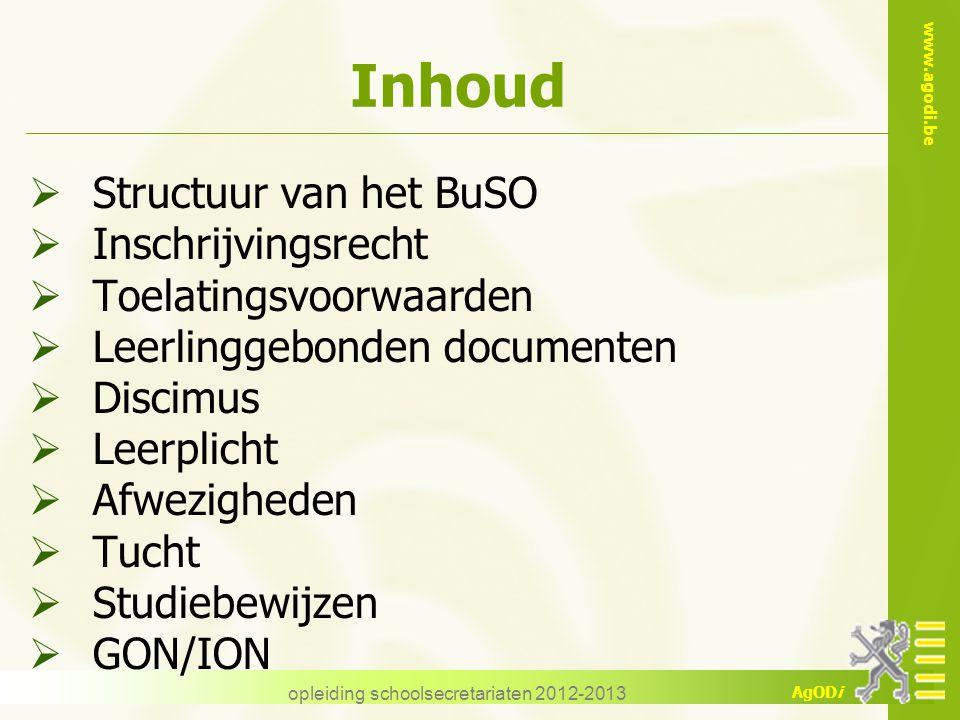 www.agodi.be AgODi opleiding schoolsecretariaten 2012-2013 Inhoud  Structuur van het BuSO  Inschrijvingsrecht  Toelatingsvoorwaarden  Leerlinggebo