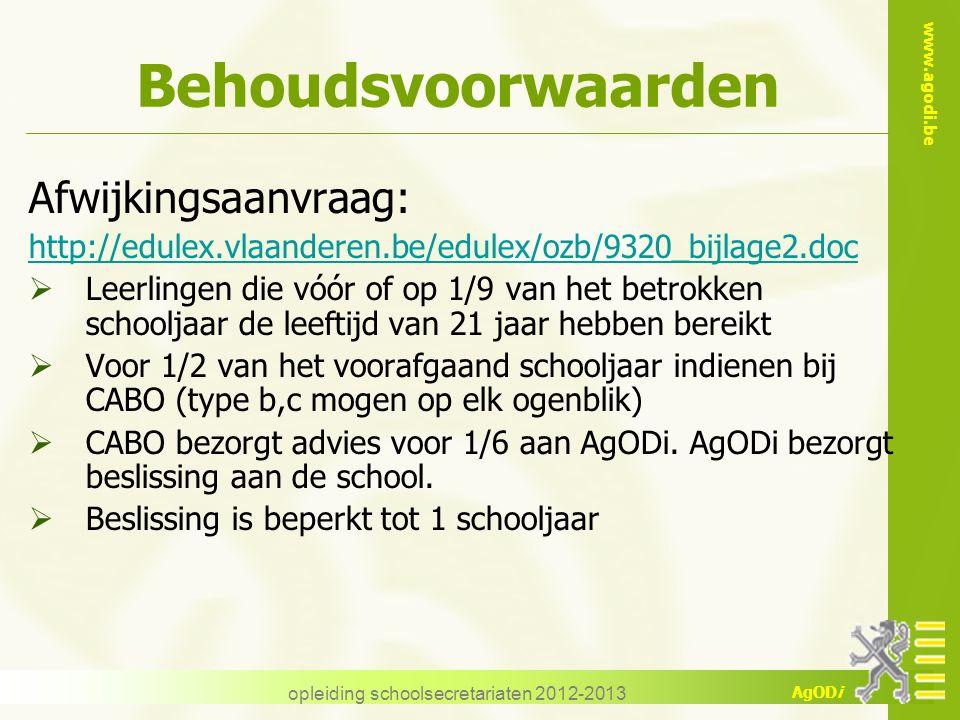 www.agodi.be AgODi opleiding schoolsecretariaten 2012-2013 Behoudsvoorwaarden Afwijkingsaanvraag: http://edulex.vlaanderen.be/edulex/ozb/9320_bijlage2.doc  Leerlingen die vóór of op 1/9 van het betrokken schooljaar de leeftijd van 21 jaar hebben bereikt  Voor 1/2 van het voorafgaand schooljaar indienen bij CABO (type b,c mogen op elk ogenblik)  CABO bezorgt advies voor 1/6 aan AgODi.