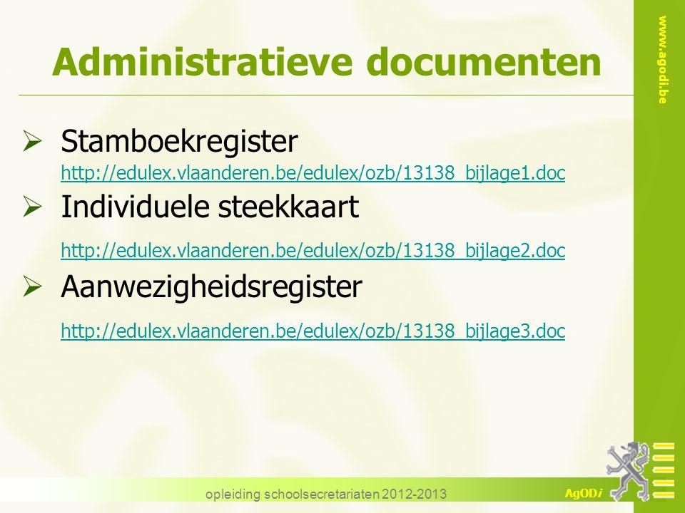 www.agodi.be AgODi opleiding schoolsecretariaten 2012-2013 Administratieve documenten  Stamboekregister http://edulex.vlaanderen.be/edulex/ozb/13138_bijlage1.doc  Individuele steekkaart http://edulex.vlaanderen.be/edulex/ozb/13138_bijlage2.doc  Aanwezigheidsregister http://edulex.vlaanderen.be/edulex/ozb/13138_bijlage3.doc