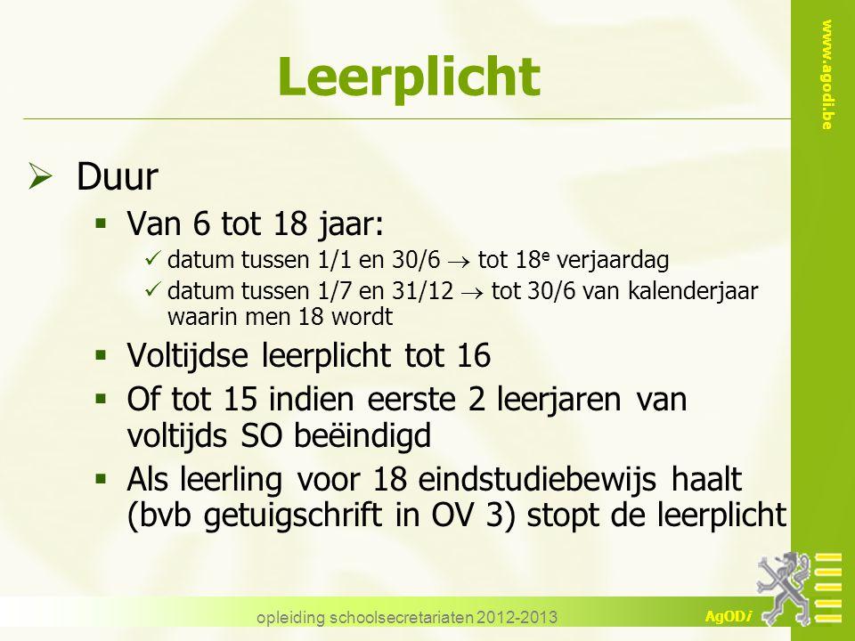 www.agodi.be AgODi opleiding schoolsecretariaten 2012-2013 Leerplicht  Duur  Van 6 tot 18 jaar: datum tussen 1/1 en 30/6  tot 18 e verjaardag datum