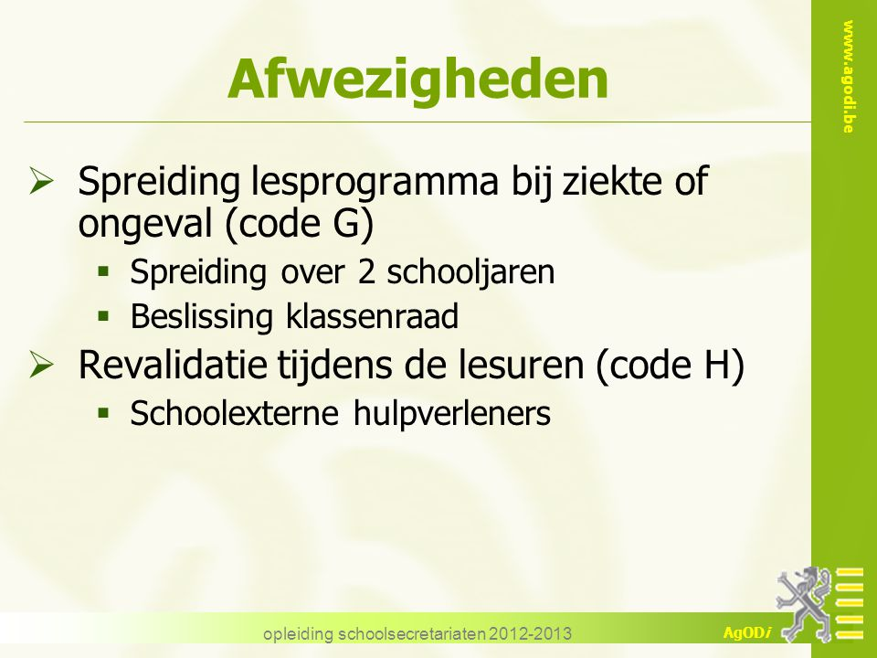 www.agodi.be AgODi opleiding schoolsecretariaten 2012-2013 Afwezigheden  Spreiding lesprogramma bij ziekte of ongeval (code G)  Spreiding over 2 sch