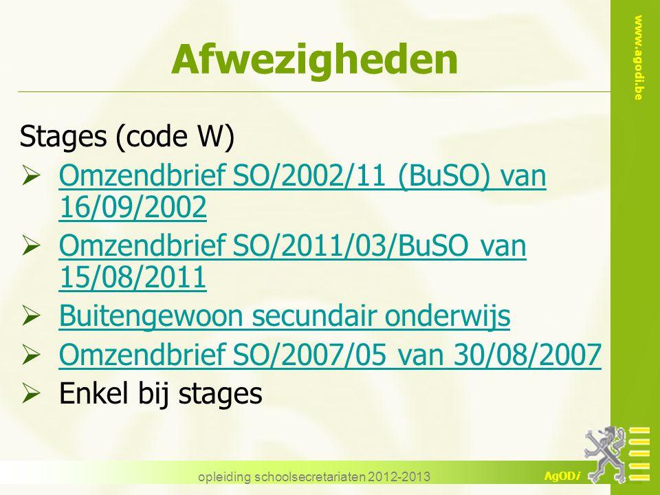 www.agodi.be AgODi Afwezigheden Stages (code W)  Omzendbrief SO/2002/11 (BuSO) van 16/09/2002 Omzendbrief SO/2002/11 (BuSO) van 16/09/2002  Omzendbrief SO/2011/03/BuSO van 15/08/2011 Omzendbrief SO/2011/03/BuSO van 15/08/2011  Buitengewoon secundair onderwijs Buitengewoon secundair onderwijs  Omzendbrief SO/2007/05 van 30/08/2007 Omzendbrief SO/2007/05 van 30/08/2007  Enkel bij stages opleiding schoolsecretariaten 2012-2013