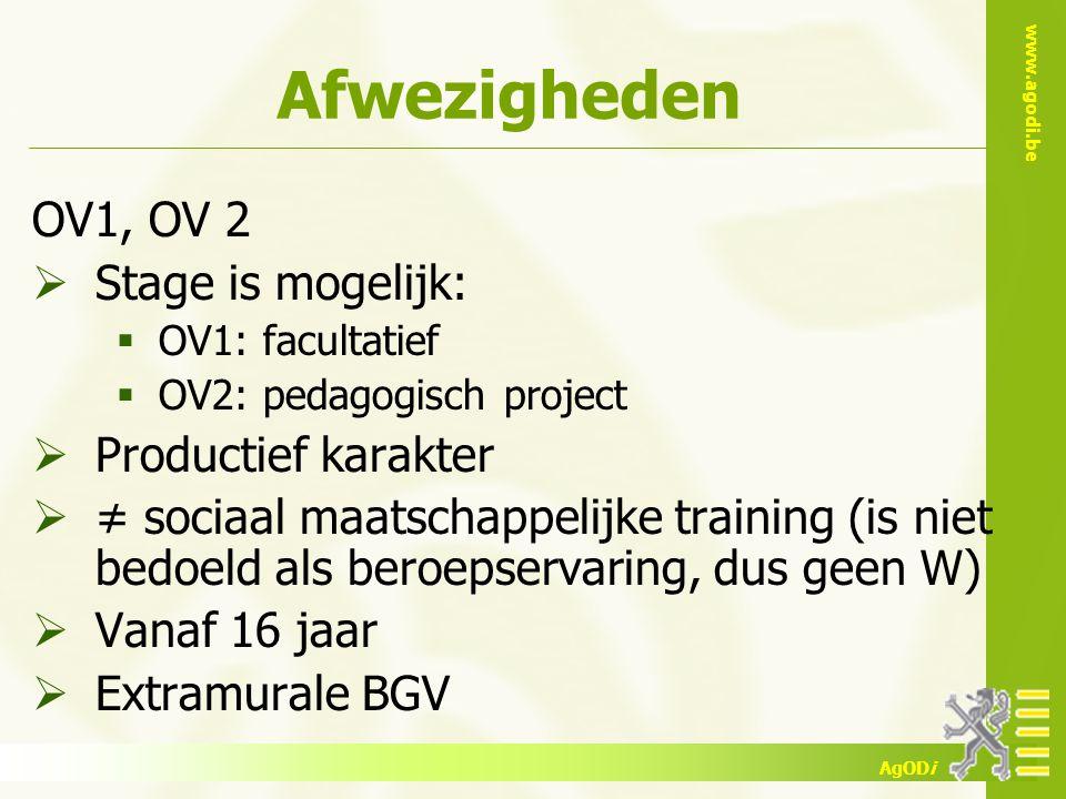 www.agodi.be AgODi Afwezigheden OV1, OV 2  Stage is mogelijk:  OV1: facultatief  OV2: pedagogisch project  Productief karakter  ≠ sociaal maatschappelijke training (is niet bedoeld als beroepservaring, dus geen W)  Vanaf 16 jaar  Extramurale BGV