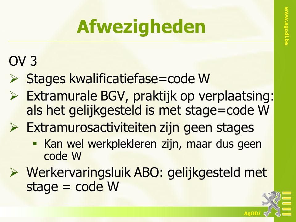 www.agodi.be AgODi Afwezigheden OV 3  Stages kwalificatiefase=code W  Extramurale BGV, praktijk op verplaatsing: als het gelijkgesteld is met stage=code W  Extramurosactiviteiten zijn geen stages  Kan wel werkplekleren zijn, maar dus geen code W  Werkervaringsluik ABO: gelijkgesteld met stage = code W