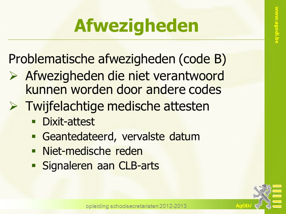 www.agodi.be AgODi opleiding schoolsecretariaten 2012-2013 Afwezigheden Problematische afwezigheden (code B)  Afwezigheden die niet verantwoord kunne
