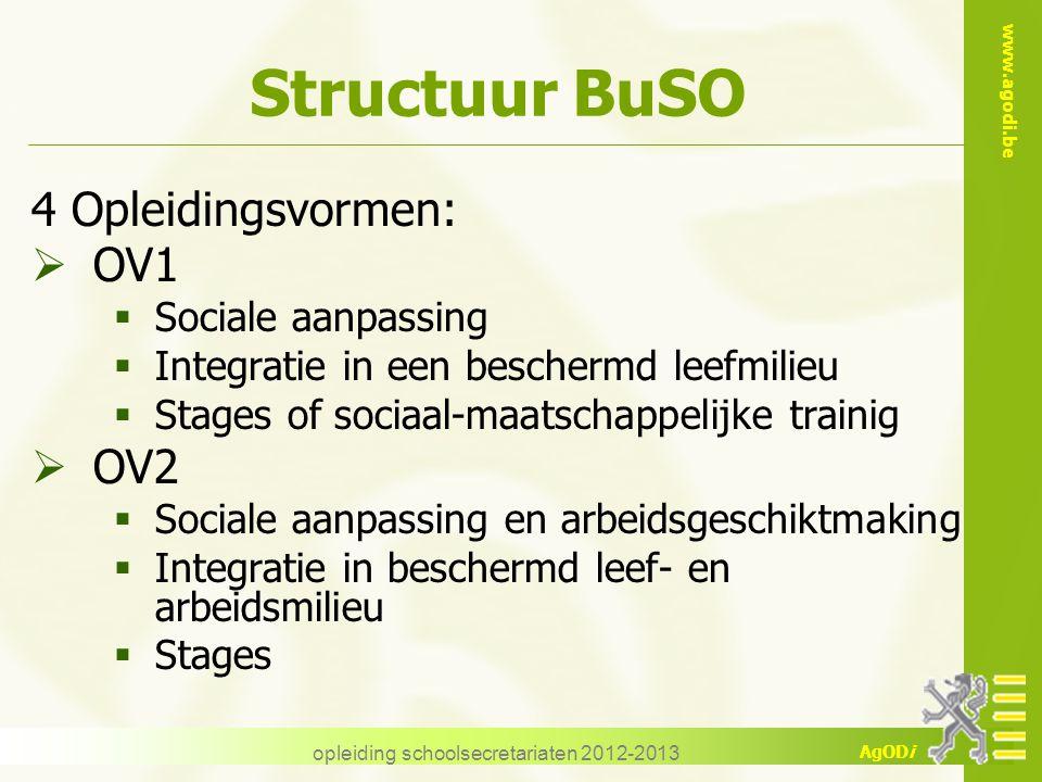www.agodi.be AgODi opleiding schoolsecretariaten 2012-2013 Structuur BuSO 4 Opleidingsvormen:  OV1  Sociale aanpassing  Integratie in een beschermd