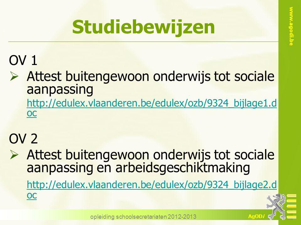 www.agodi.be AgODi opleiding schoolsecretariaten 2012-2013 Studiebewijzen OV 1  Attest buitengewoon onderwijs tot sociale aanpassing http://edulex.vlaanderen.be/edulex/ozb/9324_bijlage1.d oc OV 2  Attest buitengewoon onderwijs tot sociale aanpassing en arbeidsgeschiktmaking http://edulex.vlaanderen.be/edulex/ozb/9324_bijlage2.d oc