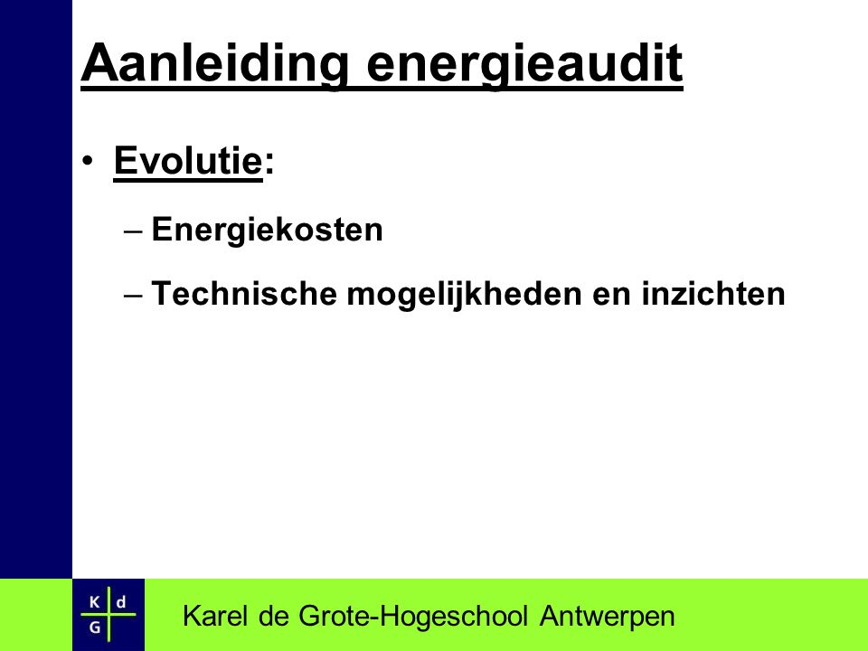 Evolutie: –Energiekosten –Technische mogelijkheden en inzichten Karel de Grote-Hogeschool Antwerpen Aanleiding energieaudit