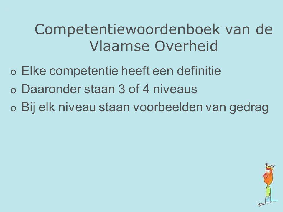Competentiewoordenboek van de Vlaamse Overheid o Elke competentie heeft een definitie o Daaronder staan 3 of 4 niveaus o Bij elk niveau staan voorbeel