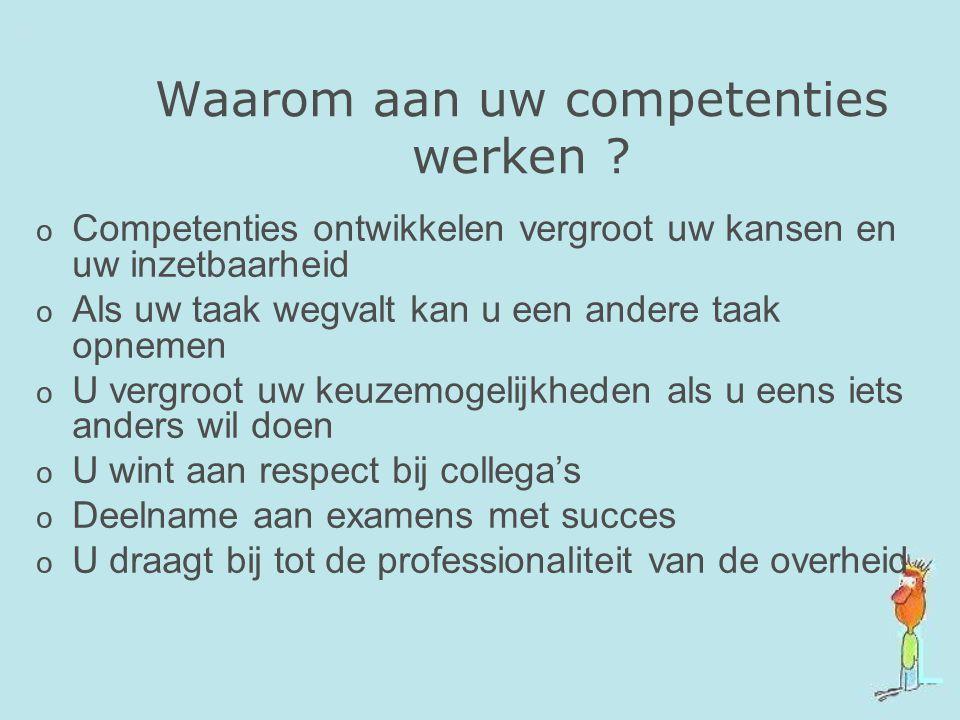 Waarom aan uw competenties werken ? o Competenties ontwikkelen vergroot uw kansen en uw inzetbaarheid o Als uw taak wegvalt kan u een andere taak opne