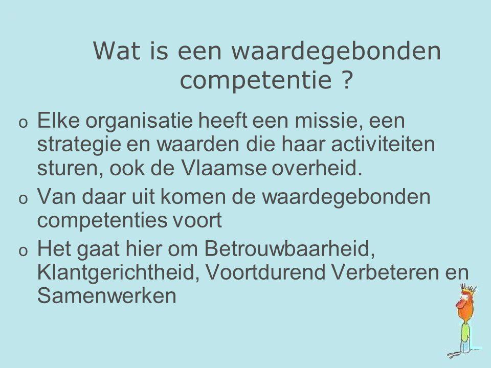 Wat is een waardegebonden competentie ? o Elke organisatie heeft een missie, een strategie en waarden die haar activiteiten sturen, ook de Vlaamse ove