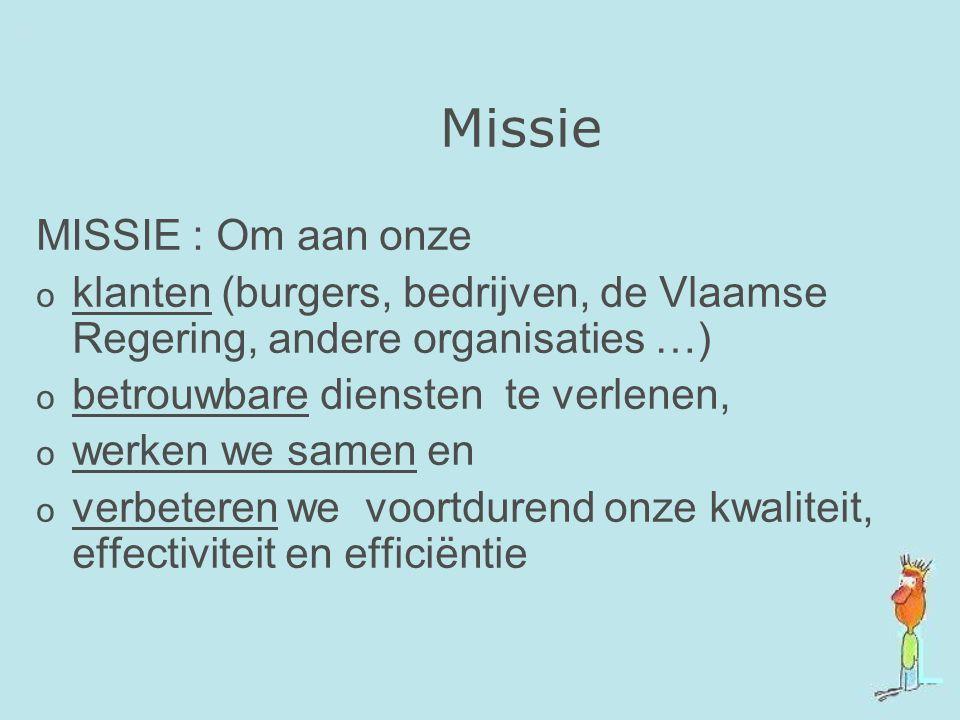Missie MISSIE : Om aan onze o klanten (burgers, bedrijven, de Vlaamse Regering, andere organisaties …) o betrouwbare diensten te verlenen, o werken we