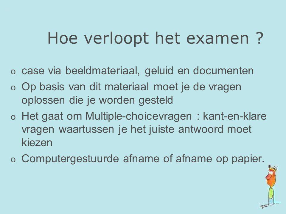Hoe verloopt het examen ? o case via beeldmateriaal, geluid en documenten o Op basis van dit materiaal moet je de vragen oplossen die je worden gestel