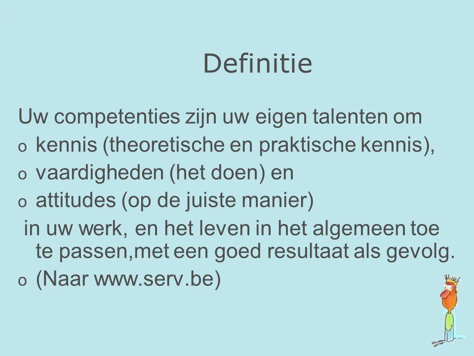 Definitie Uw competenties zijn uw eigen talenten om o kennis (theoretische en praktische kennis), o vaardigheden (het doen) en o attitudes (op de juis