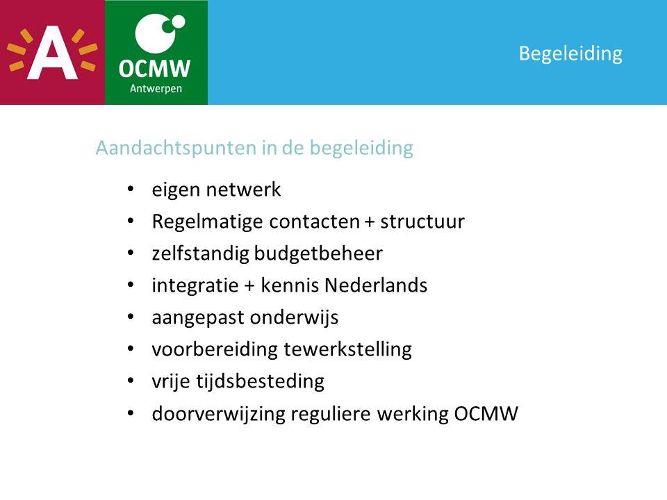 Begeleiding eigen netwerk Regelmatige contacten + structuur zelfstandig budgetbeheer integratie + kennis Nederlands aangepast onderwijs voorbereiding tewerkstelling vrije tijdsbesteding doorverwijzing reguliere werking OCMW Aandachtspunten in de begeleiding