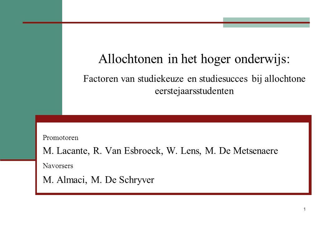 1 Allochtonen in het hoger onderwijs: Factoren van studiekeuze en studiesucces bij allochtone eerstejaarsstudenten Promotoren M. Lacante, R. Van Esbro