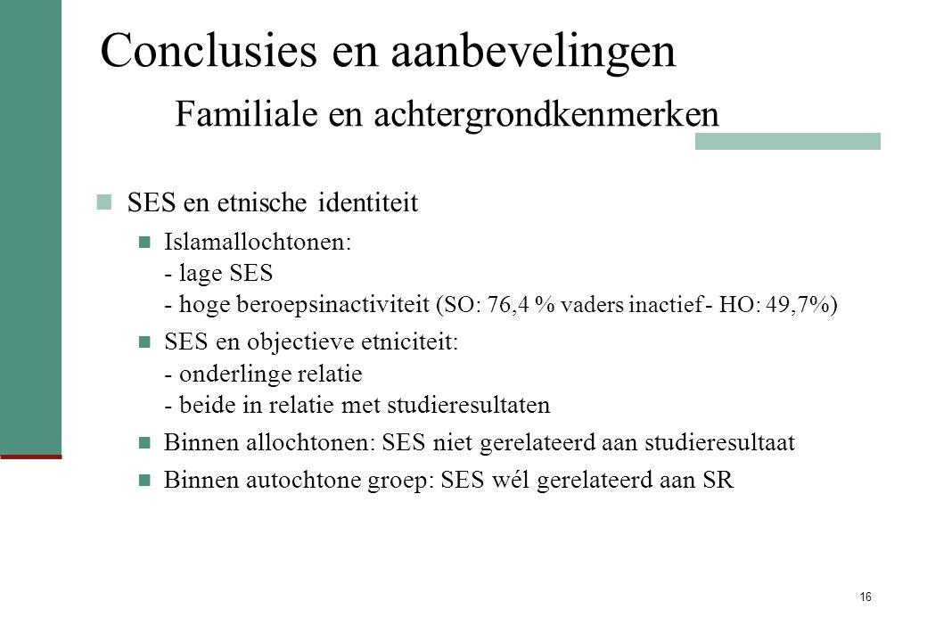 16 Conclusies en aanbevelingen Familiale en achtergrondkenmerken SES en etnische identiteit Islamallochtonen: - lage SES - hoge beroepsinactiviteit (SO: 76,4 % vaders inactief - HO: 49,7%) SES en objectieve etniciteit: - onderlinge relatie - beide in relatie met studieresultaten Binnen allochtonen: SES niet gerelateerd aan studieresultaat Binnen autochtone groep: SES wél gerelateerd aan SR