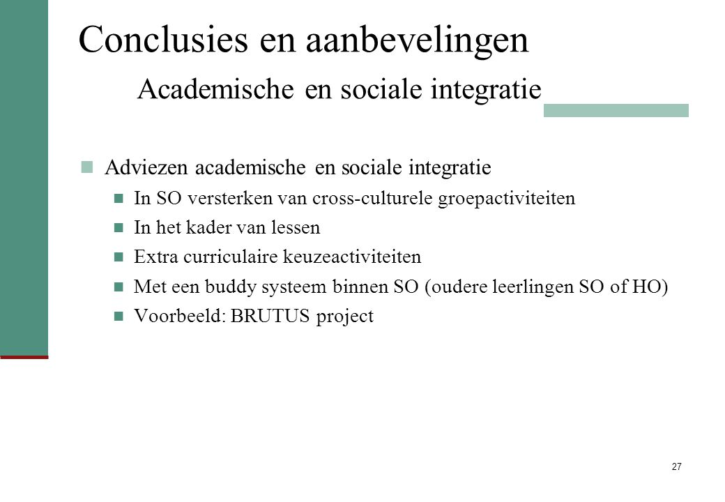 27 Conclusies en aanbevelingen Academische en sociale integratie Adviezen academische en sociale integratie In SO versterken van cross-culturele groep