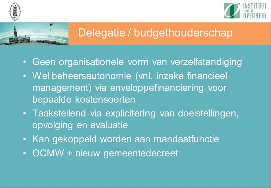 Geen organisationele vorm van verzelfstandiging Wel beheersautonomie (vnl. inzake financieel management) via enveloppefinanciering voor bepaalde koste