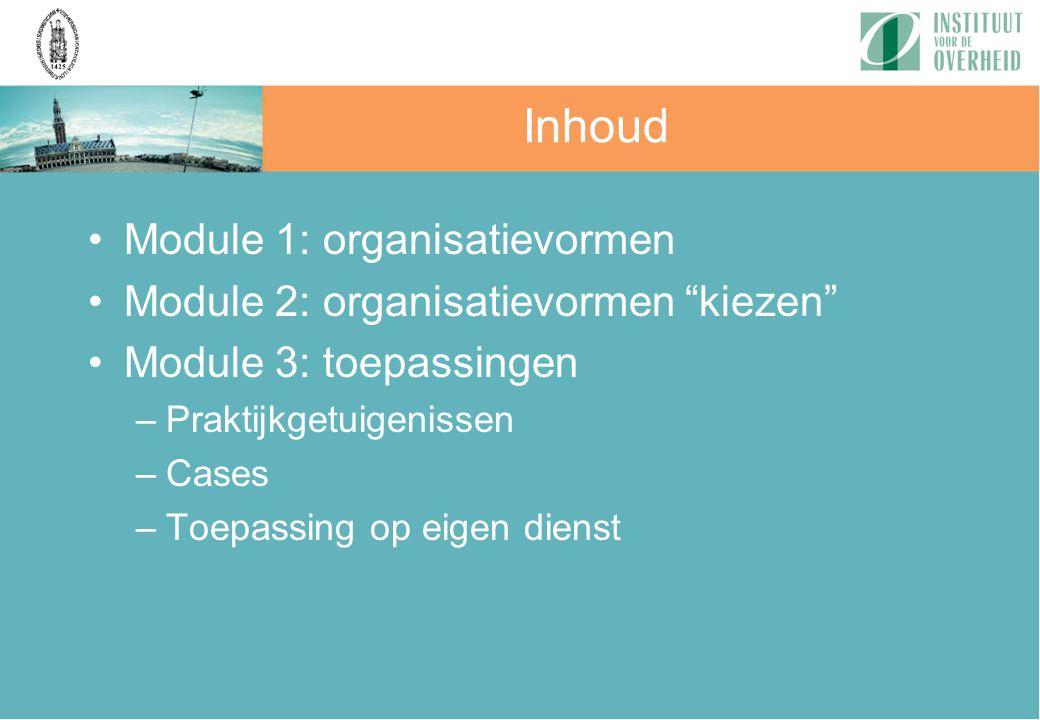 """Inhoud Module 1: organisatievormen Module 2: organisatievormen """"kiezen"""" Module 3: toepassingen –Praktijkgetuigenissen –Cases –Toepassing op eigen dien"""
